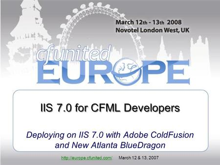 March 12 & 13, 2007 IIS 7.0 for CFML Developers Deploying on IIS 7.0 with Adobe ColdFusion and New.
