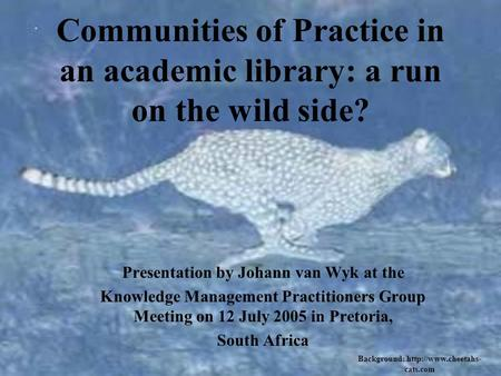 Communities of Practice in an academic library: a run on the wild side? Presentation by Johann van Wyk at the Knowledge Management Practitioners Group.