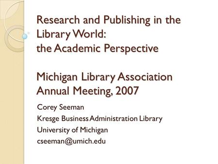 Research and Publishing in the Library World: the Academic Perspective Michigan Library Association Annual Meeting, 2007 Corey Seeman Kresge Business Administration.