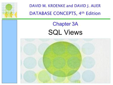 SQL Views Chapter 3A DAVID M. KROENKE and DAVID J. AUER DATABASE CONCEPTS, 4 th Edition.