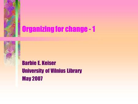 Organizing for change - 1 Barbie E. Keiser University of Vilnius Library May 2007.