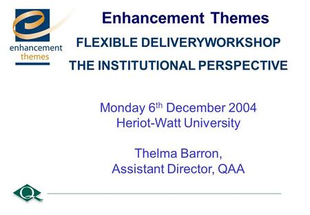 Enhancement Themes FLEXIBLE DELIVERYWORKSHOP THE INSTITUTIONAL PERSPECTIVE Monday 6 th December 2004 Heriot-Watt University Thelma Barron, Assistant Director,
