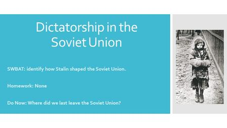 Dictatorship in the Soviet Union SWBAT: identify how Stalin shaped the Soviet Union. Homework: None Do Now: Where did we last leave the Soviet Union?