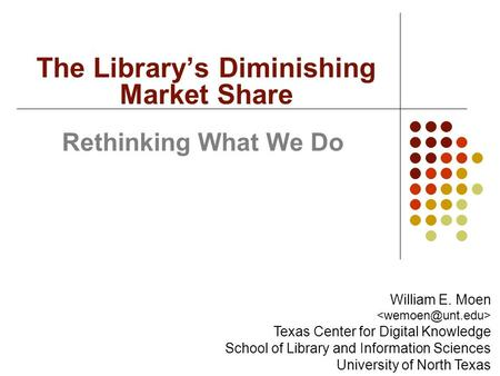 Rethinking What We Do The Library's Diminishing Market Share William E. Moen Texas Center for Digital Knowledge School of Library and Information Sciences.