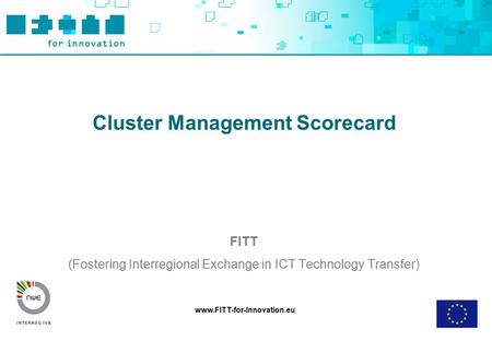 Www.FITT-for-Innovation.eu Cluster Management Scorecard FITT (Fostering Interregional Exchange in ICT Technology Transfer)