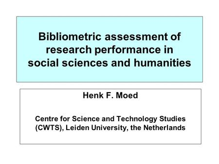 Bibliometric assessment of research performance in social sciences and humanities Henk F. Moed Centre for Science and Technology Studies (CWTS), Leiden.