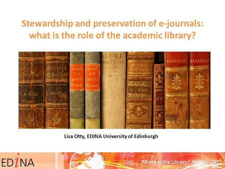 Stewardship and preservation of e-journals: what is the role of the academic library? Lisa Otty, EDINA University of Edinburgh Where is the Library? NoWAL.