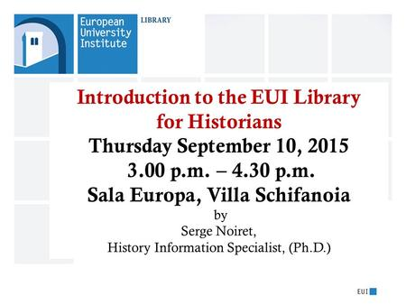 Introduction to the EUI Library for Historians Thursday September 10, 2015 3.00 p.m. – 4.30 p.m. Sala Europa, Villa Schifanoia by Serge Noiret, History.