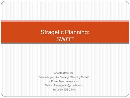 "Stragetic Planning: SWOT adapted from the ""Workshop on the Strategic Planning Model"" a PowerPoint presentation Matt H. Evans, for use in."