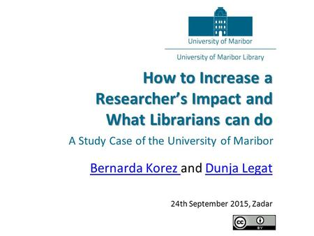 A Study Case of the University of Maribor How to Increase a Researcher's Impact and What Librarians can do Bernarda Korez Bernarda Korez and Dunja LegatDunja.