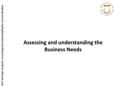 IS/IT Strategic Analysis: Assessing and understanding the current situation Assessing and understanding the Business Needs.
