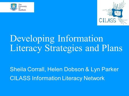 Developing Information Literacy Strategies and Plans Sheila Corrall, Helen Dobson & Lyn Parker CILASS Information Literacy Network.
