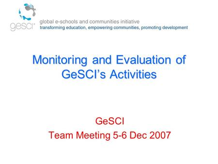 Monitoring and Evaluation of GeSCI's Activities GeSCI Team Meeting 5-6 Dec 2007.