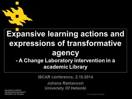 Www.helsinki.fi/yliopisto Expansive learning actions and expressions of transformative agency - A Change Laboratory intervention in a academic Library.