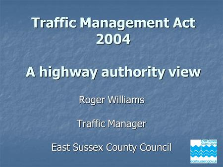 Roger Williams Traffic Manager East Sussex County Council Traffic Management Act 2004 A highway authority view.