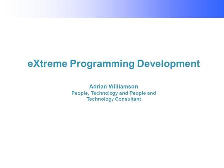 EXtreme Programming Development Adrian Williamson People, Technology and People and Technology Consultant.