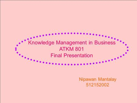 Knowledge Management in Business ATKM 801 Final Presentation Nipawan Mantalay 512152002.