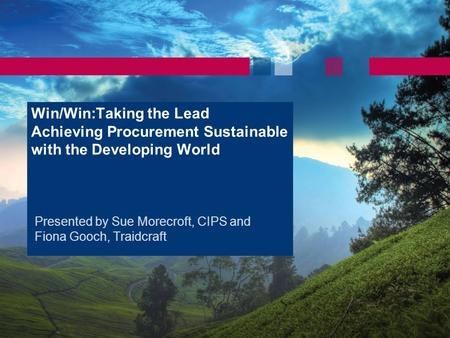 Win/Win:Taking the Lead Achieving Procurement Sustainable with the Developing World Presented by Sue Morecroft, CIPS and Fiona Gooch, Traidcraft.