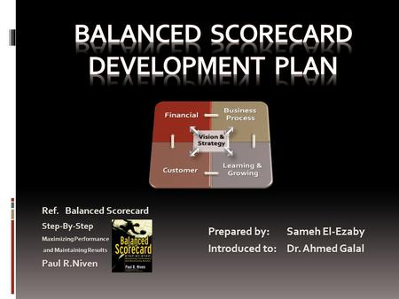 Prepared by: Sameh El-Ezaby Introduced to: Dr. Ahmed Galal Ref. Balanced Scorecard Step-By-Step Maximizing Performance and Maintaining Results and Maintaining.