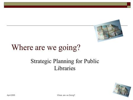 April 2009Where are we Going? Where are we going? Strategic Planning for Public Libraries.