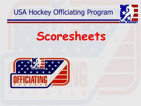 USA Hockey Officiating Program Scoresheets. Off-Ice Officials Who are they? Game Timekeeper Official Scorer Penalty Box Attendants Goal Judges.