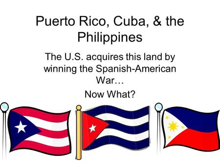 Puerto Rico, Cuba, & the Philippines The U.S. acquires this land by winning the Spanish-American War… Now What?