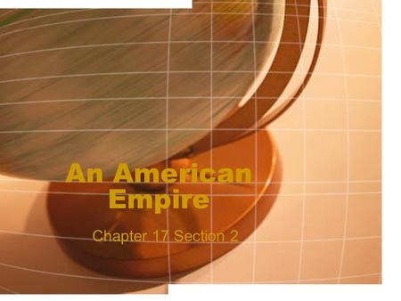 An American Empire Chapter 17 Section 2. Building an Empire US and Spanish leader meet to discuss the terms for a peace treaty America debates on what.