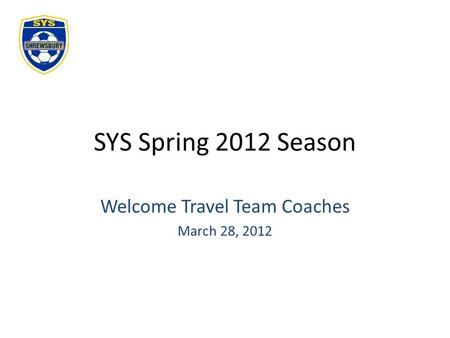 SYS Spring 2012 Season Welcome Travel Team Coaches March 28, 2012.
