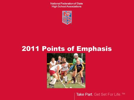 Take Part. Get Set For Life.™ National Federation of State High School Associations 2011 Points of Emphasis.
