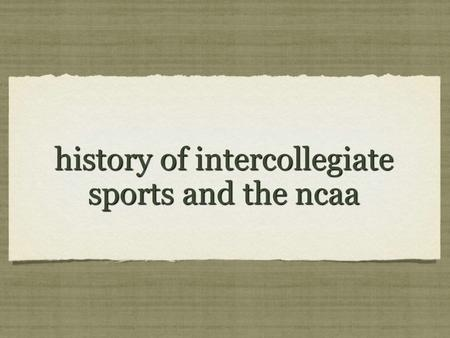 History of intercollegiate sports and the ncaa. EDUCATION The NCAA's father was football and its mother was higher education. Harvard College, founded.
