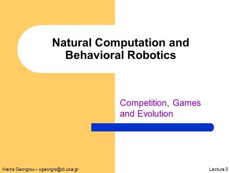 Natural Computation and Behavioral Robotics Competition, Games and Evolution Harris Georgiou – 3.