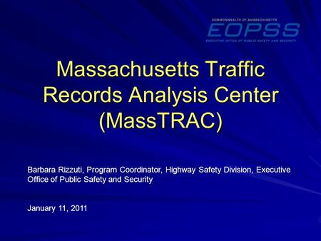 Massachusetts Traffic Records Analysis Center (MassTRAC) Barbara Rizzuti, Program Coordinator, Highway Safety Division, Executive Office of Public Safety.