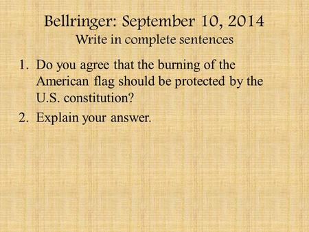 Bellringer: September 10, 2014 Write in complete sentences 1.Do you agree that the burning of the American flag should be protected by the U.S. constitution?
