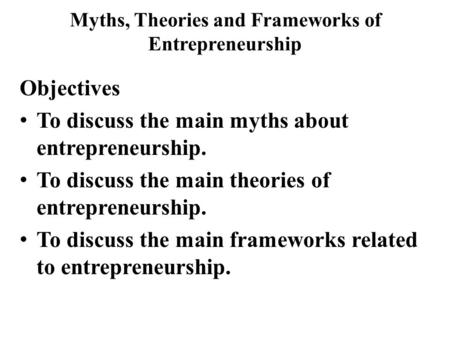 Myths, Theories and Frameworks of Entrepreneurship Objectives To discuss the main myths about entrepreneurship. To discuss the main theories of entrepreneurship.