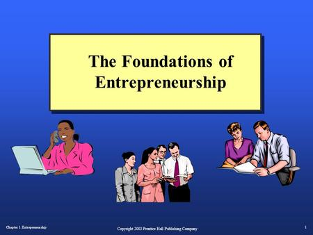 Chapter 1: Entrepreneurship1 Copyright 2002 Prentice Hall Publishing Company The Foundations of Entrepreneurship.