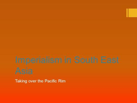 Imperialism in South East Asia Taking over the Pacific Rim.