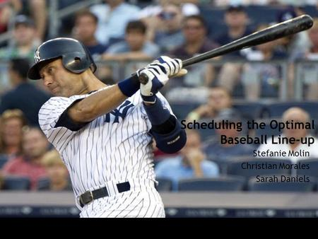Scheduling the Optimal Baseball Line-up Stefanie Molin Christian Morales Sarah Daniels.
