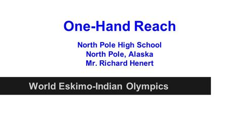One-Hand Reach World Eskimo-Indian Olympics North Pole High School North Pole, Alaska Mr. Richard Henert.