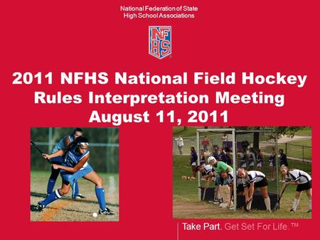 Take Part. Get Set For Life.™ National Federation of State High School Associations 2011 NFHS National Field Hockey Rules Interpretation Meeting August.