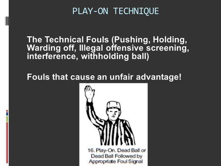 PLAY-ON TECHNIQUE The Technical Fouls (Pushing, Holding, Warding off, Illegal offensive screening, interference, withholding ball) Fouls that cause an.