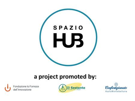 A project promoted by:. the project WHAT IS SPAZIO HUB? SPAZIO HUB IS A PROJECT THAT WANTS TO INVOLVE PEOPLE IN TURNING THEIR OWN PASSIONS, SKILLS AND.