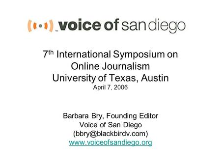 7 th International Symposium on Online Journalism University of Texas, Austin April 7, 2006 Barbara Bry, Founding Editor Voice of San Diego