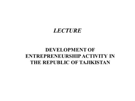 LECTURE DEVELOPMENT OF ENTREPRENEURSHIP ACTIVITY IN THE REPUBLIC OF TAJIKISTAN.