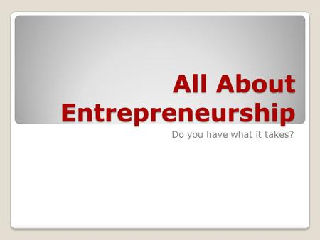 All About Entrepreneurship Do you have what it takes?