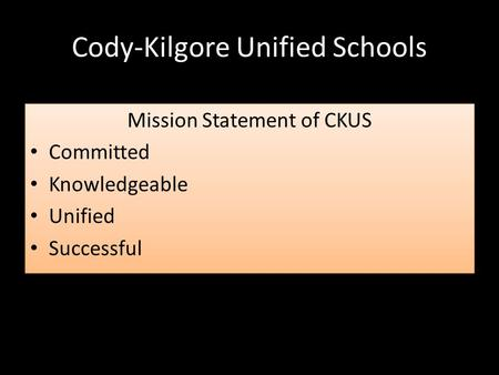 Cody-Kilgore Unified Schools Mission Statement of CKUS Committed Knowledgeable Unified Successful Mission Statement of CKUS Committed Knowledgeable Unified.