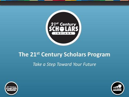 The 21 st Century Scholars Program Take a Step Toward Your Future.