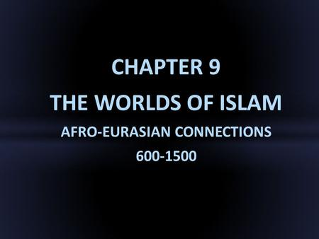 CHAPTER 9 THE WORLDS <strong>OF</strong> ISLAM AFRO-EURASIAN CONNECTIONS 600-1500.