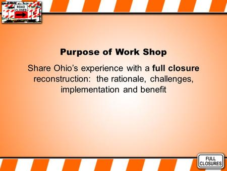Purpose of Work Shop Share Ohio's experience with a full closure reconstruction: the rationale, challenges, implementation and benefit.