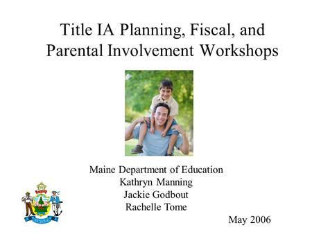 Title IA Planning, Fiscal, and Parental Involvement Workshops Maine Department of Education Kathryn Manning Jackie Godbout Rachelle Tome May 2006.
