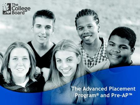 The Advanced Placement Program ® and Pre-AP™. Prepare, Inspire, Connect It's not just an Examination. It's not just a Course. It's an International Program.